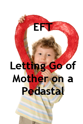 Mastering EFT – Letting go of mother on Pedastal